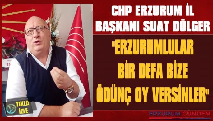 CHP Erzurum İl Başkanı Suat Dülger: 'Erzurumlular Bir Defa Bize Ödünç Oy Versinler'