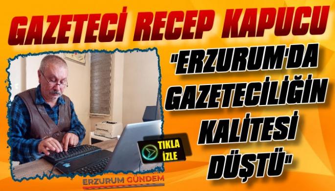 Gazeteci Recep Kapucu: 'Erzurum'da Gazeteciliğin Kalitesi Düştü'