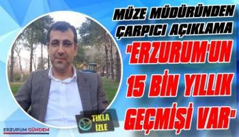 'Erzurum'un 15 Bin Yıllık Geçmişi Var'